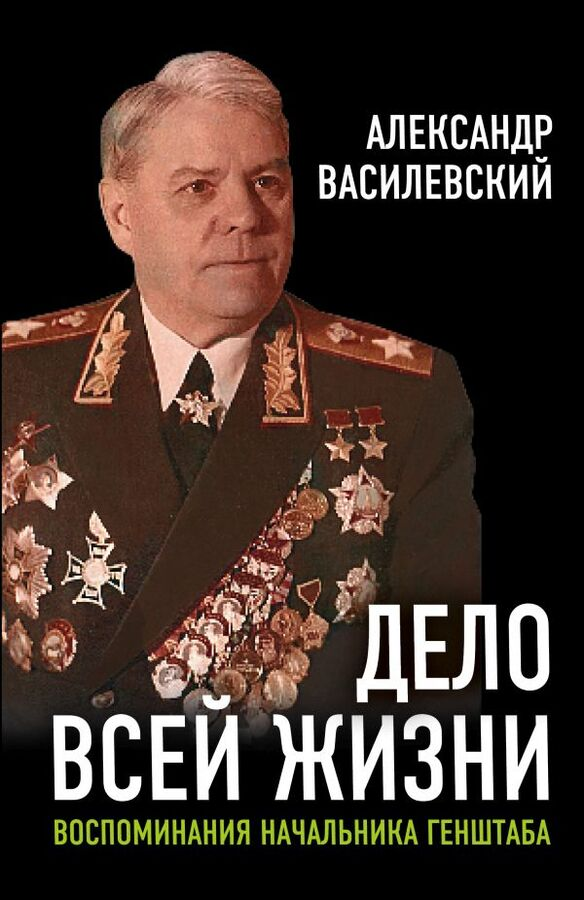 Василевский А.М. Дело всей жизни: Воспоминания начальника Генштаба
