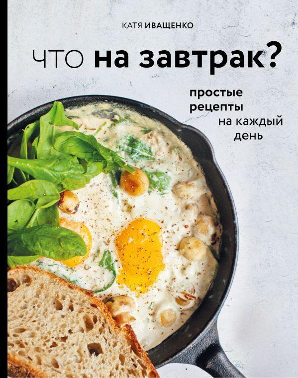 Иващенко К. Что на завтрак? Простые рецепты на каждый день