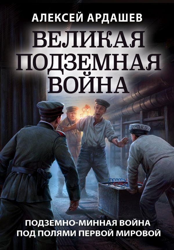 Ардашев А.Н. Великая подземная война. Очерк подземно-минной войны под полями Первой мировой