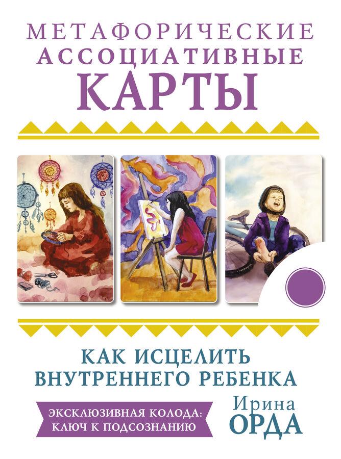 Орда Ирина Как исцелить Внутреннего Ребенка. Метафорические ассоциативные карты